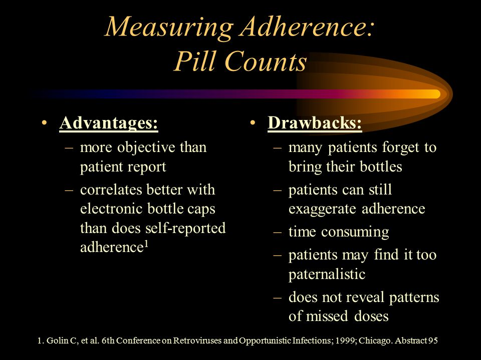 Measuring Adherence: Pill Counts Advantages: –more objective than patient report –correlates better with electronic bottle caps than does self-reported adherence 1 1.