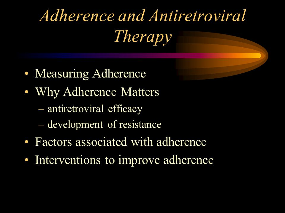 Adherence and Antiretroviral Therapy Measuring Adherence Why Adherence Matters –antiretroviral efficacy –development of resistance Factors associated with adherence Interventions to improve adherence