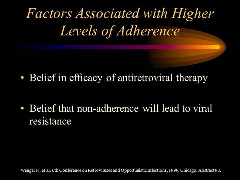 Factors Associated with Higher Levels of Adherence Belief in efficacy of antiretroviral therapy Belief that non-adherence will lead to viral resistance Wenger N, et al.