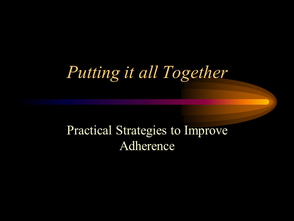 Putting it all Together Practical Strategies to Improve Adherence