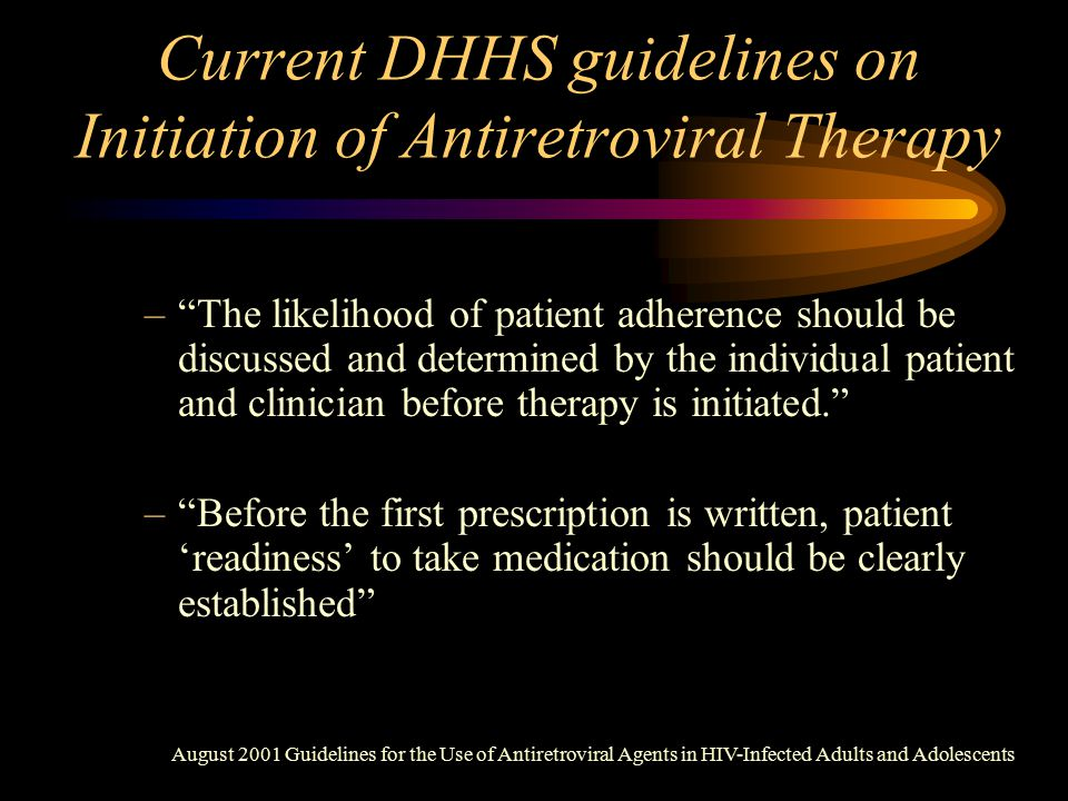 Current DHHS guidelines on Initiation of Antiretroviral Therapy – The likelihood of patient adherence should be discussed and determined by the individual patient and clinician before therapy is initiated. – Before the first prescription is written, patient 'readiness' to take medication should be clearly established August 2001 Guidelines for the Use of Antiretroviral Agents in HIV-Infected Adults and Adolescents