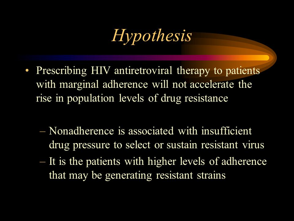 Hypothesis Prescribing HIV antiretroviral therapy to patients with marginal adherence will not accelerate the rise in population levels of drug resistance –Nonadherence is associated with insufficient drug pressure to select or sustain resistant virus –It is the patients with higher levels of adherence that may be generating resistant strains
