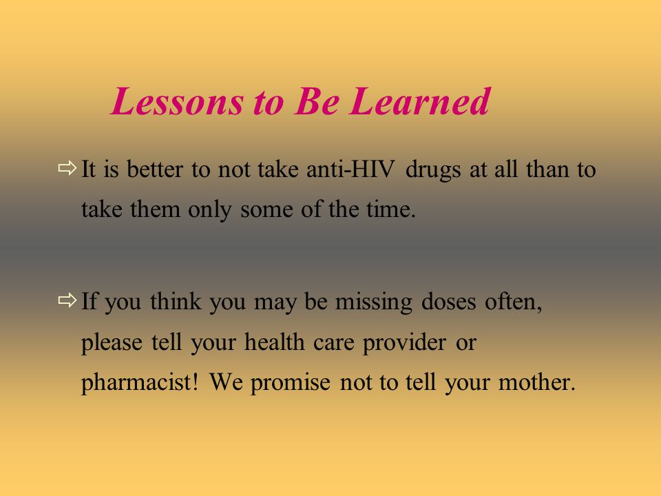 Lessons to Be Learned  It is better to not take anti-HIV drugs at all than to take them only some of the time.
