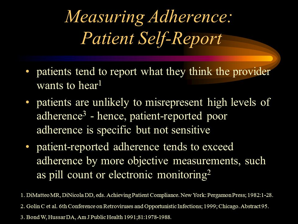 Measuring Adherence: Patient Self-Report patients tend to report what they think the provider wants to hear 1 patients are unlikely to misrepresent high levels of adherence 3 - hence, patient-reported poor adherence is specific but not sensitive patient-reported adherence tends to exceed adherence by more objective measurements, such as pill count or electronic monitoring 2 1.