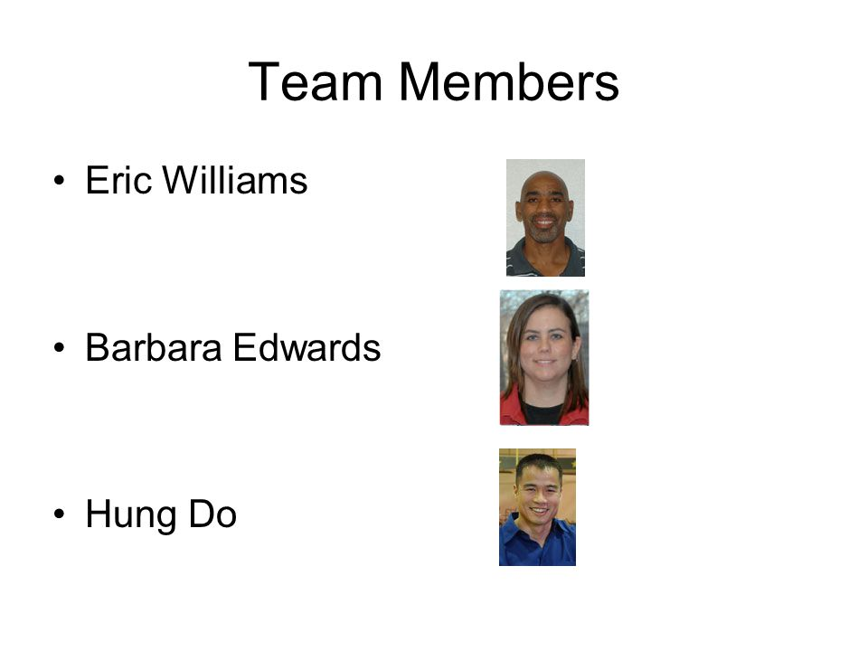 Team Members Eric Williams Barbara Edwards Hung Do