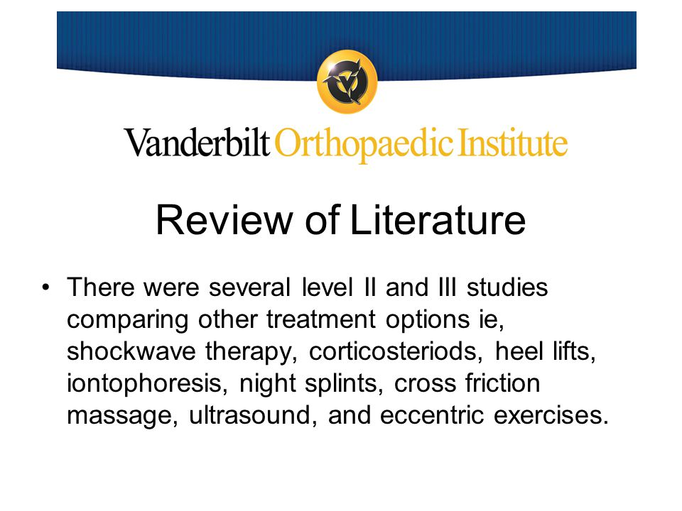 Review of Literature There were several level II and III studies comparing other treatment options ie, shockwave therapy, corticosteriods, heel lifts, iontophoresis, night splints, cross friction massage, ultrasound, and eccentric exercises.