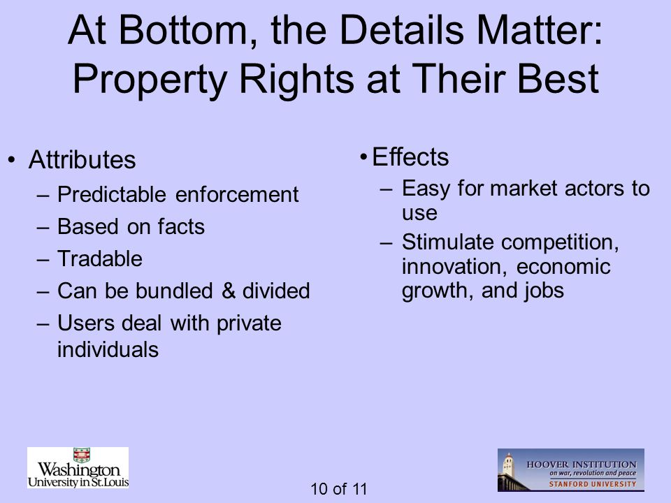 10 of 11 At Bottom, the Details Matter: Property Rights at Their Best Attributes –Predictable enforcement –Based on facts –Tradable –Can be bundled &