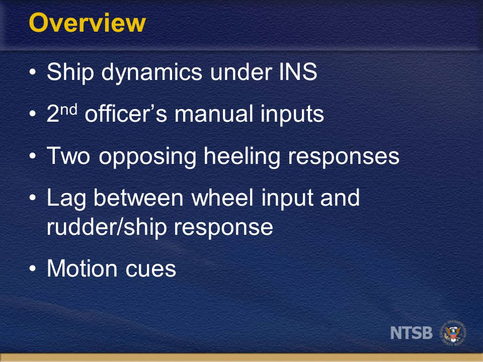 Overview Ship dynamics under INS 2 nd officer's manual inputs Two opposing heeling responses Lag between wheel input and rudder/ship response Motion cues