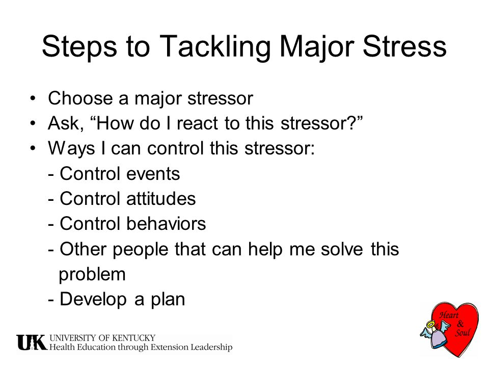 Steps to Tackling Major Stress Choose a major stressor Ask, How do I react to this stressor Ways I can control this stressor: - Control events - Control attitudes - Control behaviors - Other people that can help me solve this problem - Develop a plan