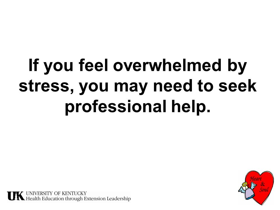 If you feel overwhelmed by stress, you may need to seek professional help.