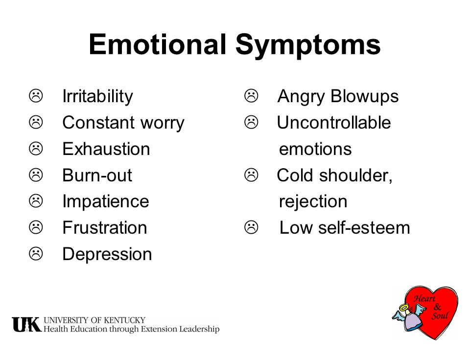 Emotional Symptoms  Irritability  Constant worry  Exhaustion  Burn-out  Impatience  Frustration  Depression  Angry Blowups  Uncontrollable emotions  Cold shoulder, rejection  Low self-esteem