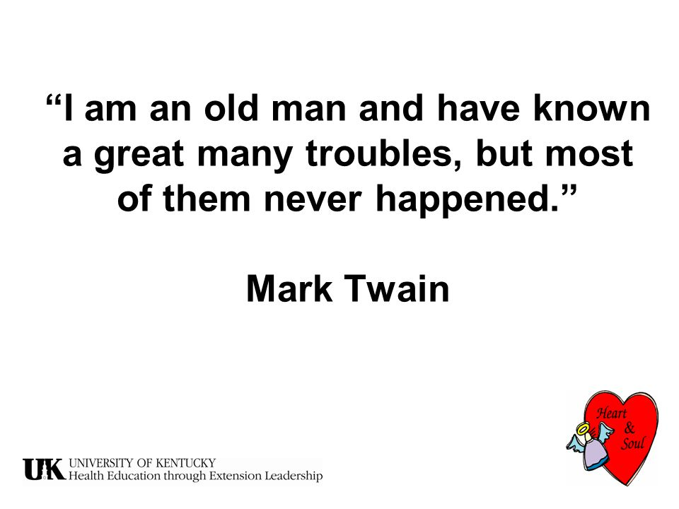 I am an old man and have known a great many troubles, but most of them never happened. Mark Twain