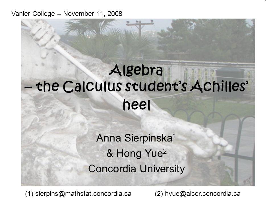 Algebra – the Calculus student's Achilles' heel Anna Sierpinska 1 & Hong Yue 2 Concordia University Vanier College – November 11, 2008 (1) sierpins@mathstat.concordia.ca(2) hyue@alcor.concordia.ca