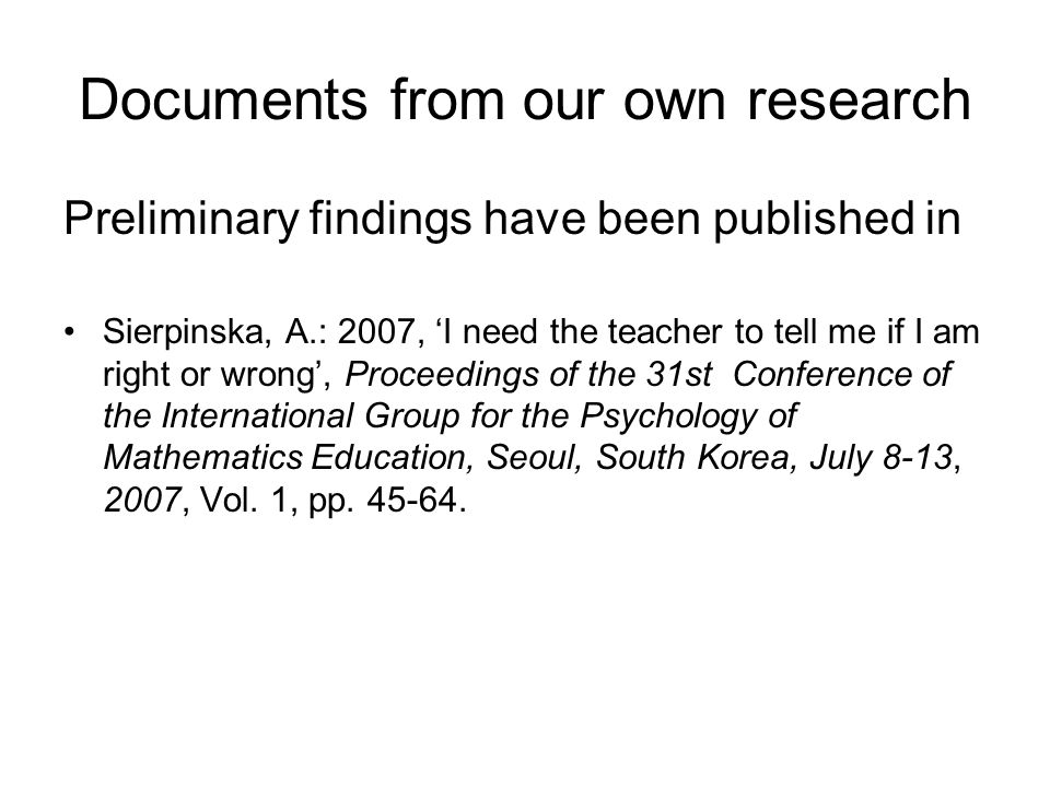 Documents from our own research Preliminary findings have been published in Sierpinska, A.: 2007, 'I need the teacher to tell me if I am right or wrong', Proceedings of the 31st Conference of the International Group for the Psychology of Mathematics Education, Seoul, South Korea, July 8-13, 2007, Vol.