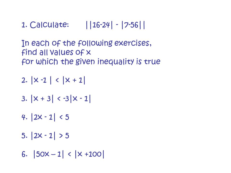 1. Calculate: ||16-24| - |7-56|| In each of the following exercises, find all values of x for which the given inequality is true 2. |x -1 | < |x + 1|