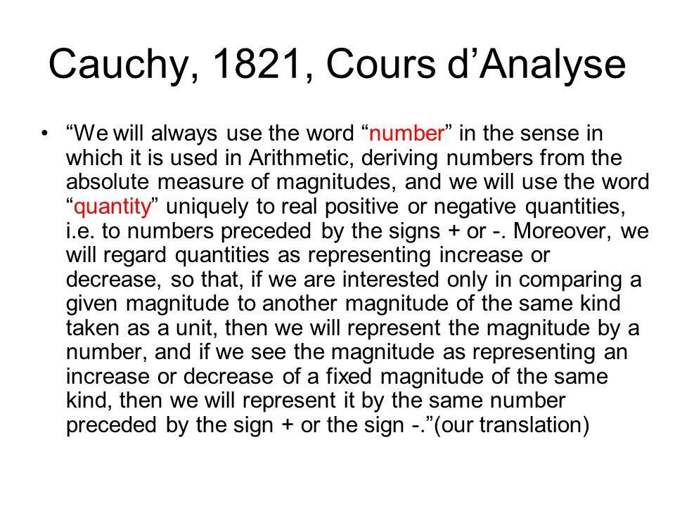 Cauchy, 1821, Cours d'Analyse We will always use the word number in the sense in which it is used in Arithmetic, deriving numbers from the absolute measure of magnitudes, and we will use the word quantity uniquely to real positive or negative quantities, i.e.