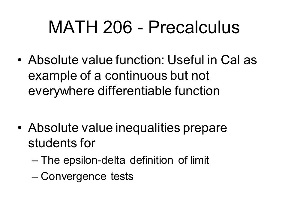 MATH 206 - Precalculus Absolute value function: Useful in Cal as example of a continuous but not everywhere differentiable function Absolute value inequalities prepare students for –The epsilon-delta definition of limit –Convergence tests
