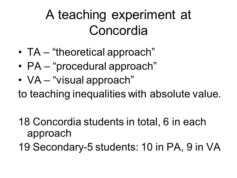 A teaching experiment at Concordia TA – theoretical approach PA – procedural approach VA – visual approach to teaching inequalities with absolute value.