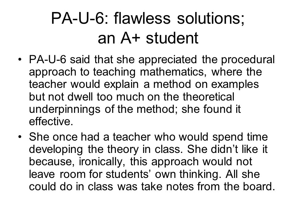 PA-U-6: flawless solutions; an A+ student PA-U-6 said that she appreciated the procedural approach to teaching mathematics, where the teacher would explain a method on examples but not dwell too much on the theoretical underpinnings of the method; she found it effective.