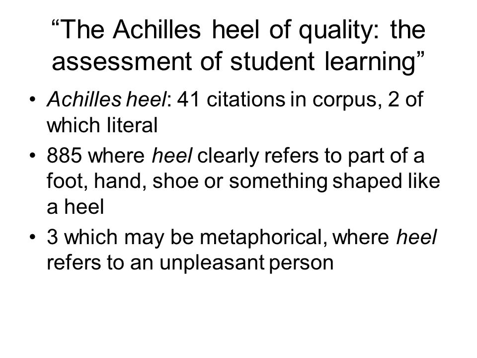 The Achilles heel of quality: the assessment of student learning Achilles heel: 41 citations in corpus, 2 of which literal 885 where heel clearly refers to part of a foot, hand, shoe or something shaped like a heel 3 which may be metaphorical, where heel refers to an unpleasant person