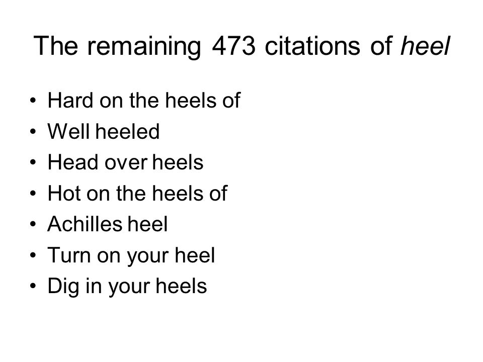 The remaining 473 citations of heel Hard on the heels of Well heeled Head over heels Hot on the heels of Achilles heel Turn on your heel Dig in your heels