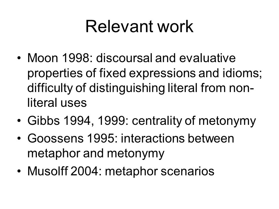 Relevant work Moon 1998: discoursal and evaluative properties of fixed expressions and idioms; difficulty of distinguishing literal from non- literal uses Gibbs 1994, 1999: centrality of metonymy Goossens 1995: interactions between metaphor and metonymy Musolff 2004: metaphor scenarios
