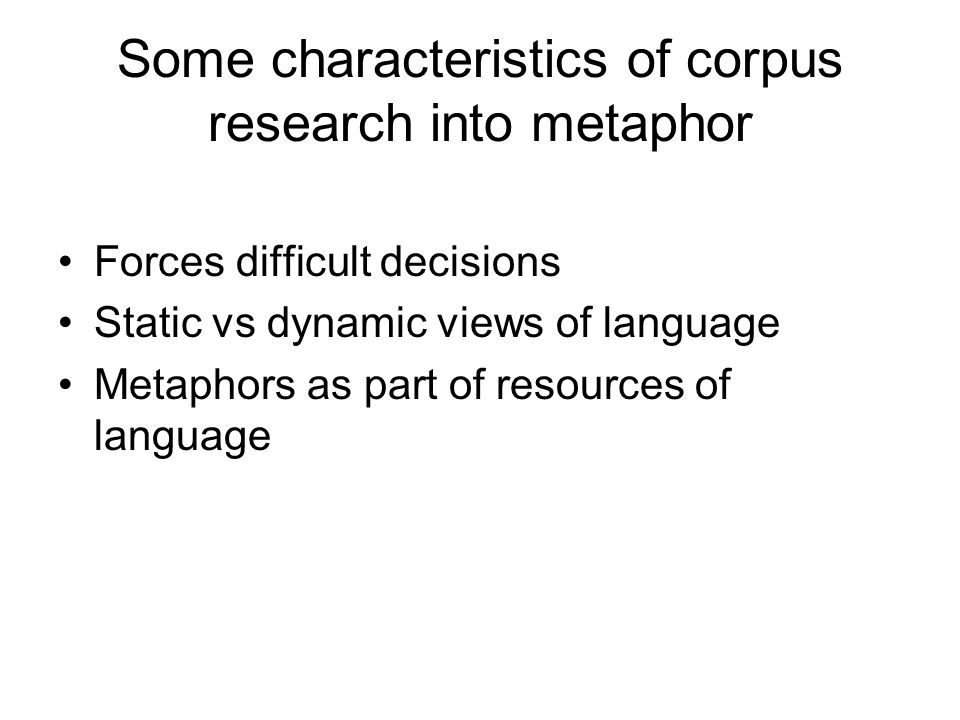 Some characteristics of corpus research into metaphor Forces difficult decisions Static vs dynamic views of language Metaphors as part of resources of language