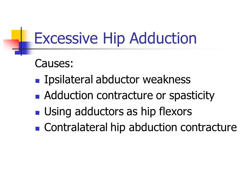 Excessive Hip Adduction Causes: Ipsilateral abductor weakness Adduction contracture or spasticity Using adductors as hip flexors Contralateral hip abduction contracture