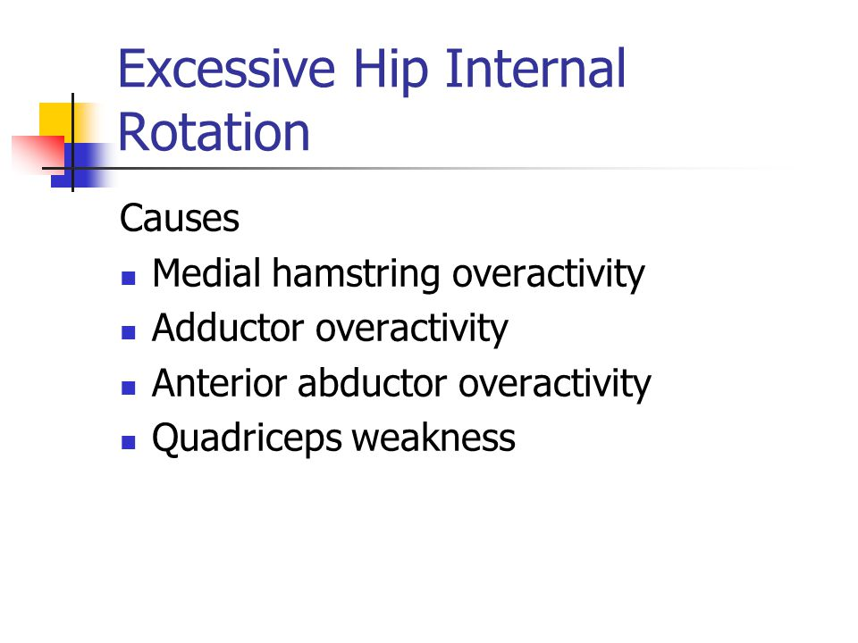 Excessive Hip Internal Rotation Causes Medial hamstring overactivity Adductor overactivity Anterior abductor overactivity Quadriceps weakness