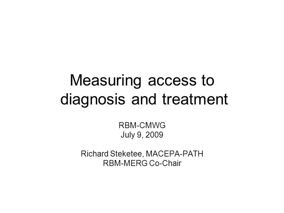 Measuring access to diagnosis and treatment RBM-CMWG July 9, 2009 Richard Steketee, MACEPA-PATH RBM-MERG Co-Chair