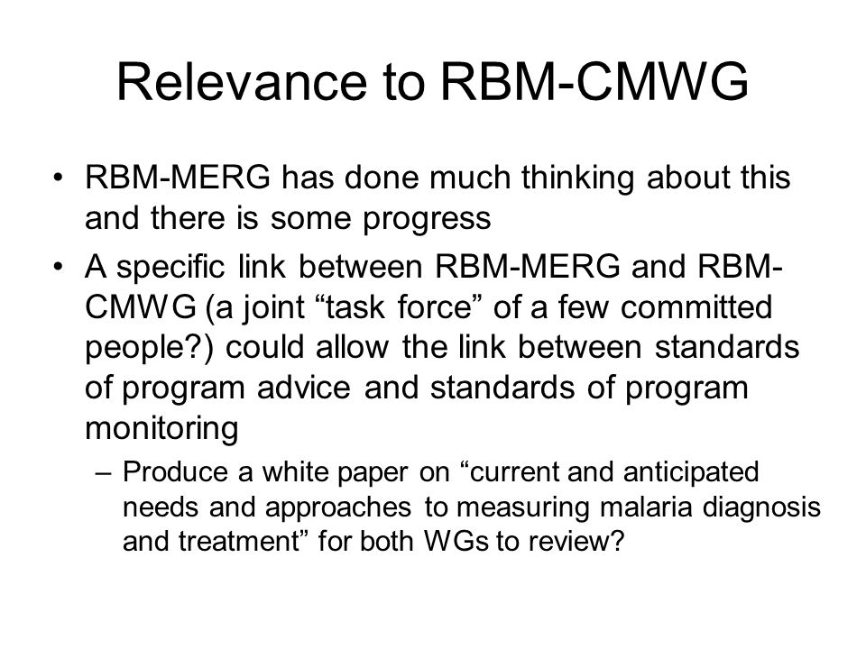 Relevance to RBM-CMWG RBM-MERG has done much thinking about this and there is some progress A specific link between RBM-MERG and RBM- CMWG (a joint task force of a few committed people ) could allow the link between standards of program advice and standards of program monitoring –Produce a white paper on current and anticipated needs and approaches to measuring malaria diagnosis and treatment for both WGs to review