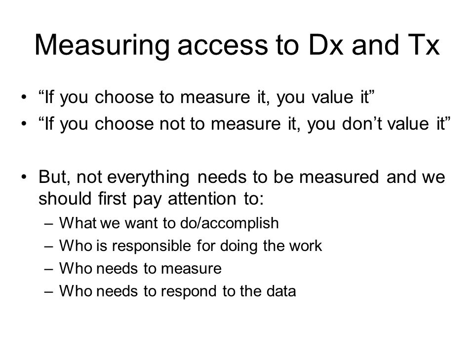 Measuring access to Dx and Tx If you choose to measure it, you value it If you choose not to measure it, you don't value it But, not everything needs to be measured and we should first pay attention to: –What we want to do/accomplish –Who is responsible for doing the work –Who needs to measure –Who needs to respond to the data