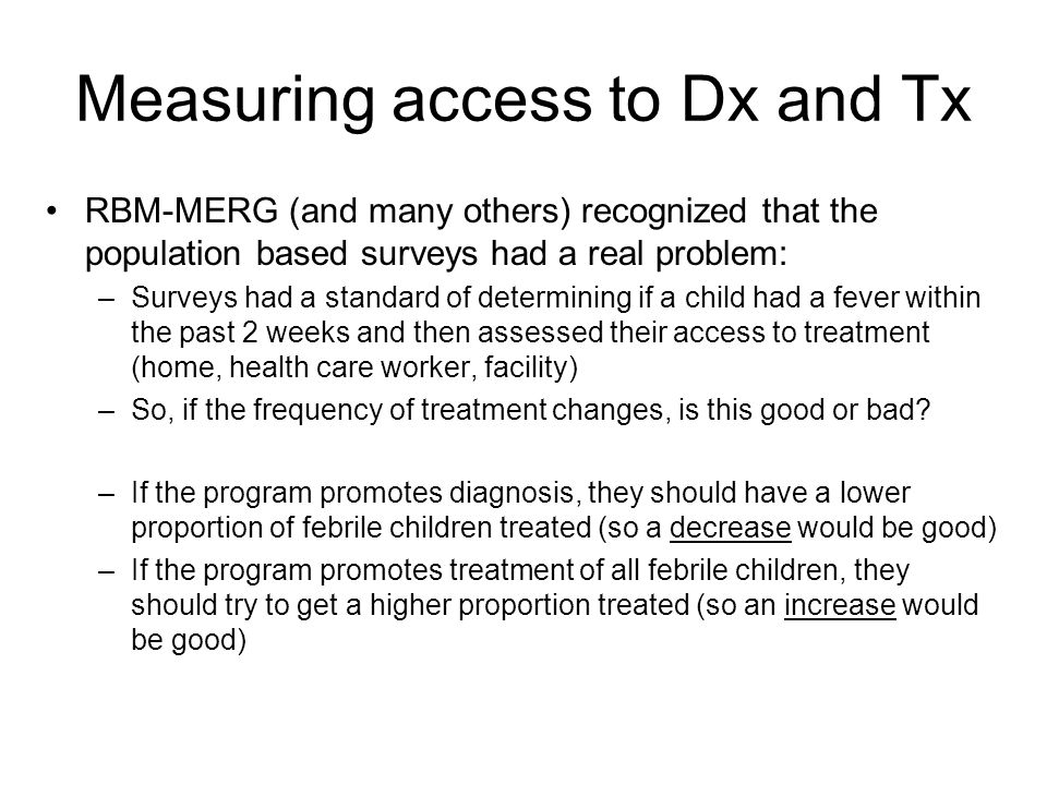Measuring access to Dx and Tx RBM-MERG (and many others) recognized that the population based surveys had a real problem: –Surveys had a standard of determining if a child had a fever within the past 2 weeks and then assessed their access to treatment (home, health care worker, facility) –So, if the frequency of treatment changes, is this good or bad.