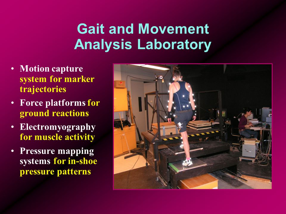 Gait and Movement Analysis Laboratory Motion capture system for marker trajectories Force platforms for ground reactions Electromyography for muscle a