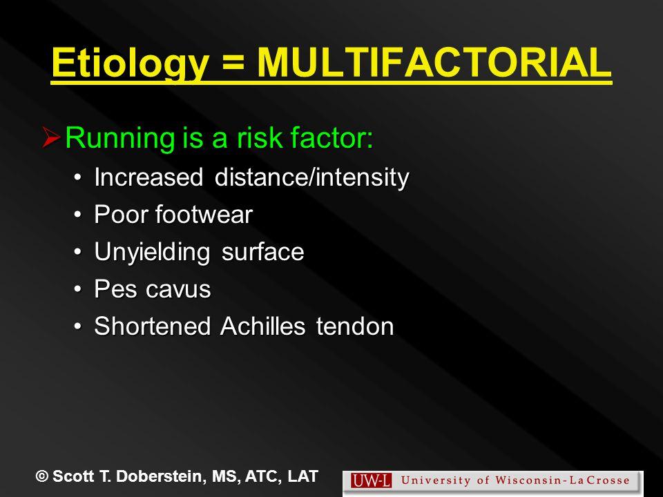 © Scott T. Doberstein, MS, ATC, LAT Etiology = MULTIFACTORIAL  Running is a risk factor: Increased distance/intensityIncreased distance/intensity Poo