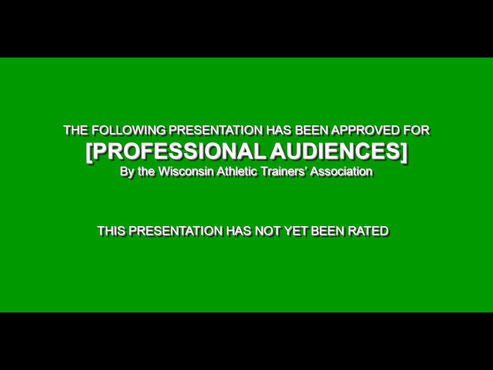 THE FOLLOWING PRESENTATION HAS BEEN APPROVED FOR [PROFESSIONAL AUDIENCES] By the Wisconsin Athletic Trainers' Association THIS PRESENTATION HAS NOT YET BEEN RATED THE FOLLOWING PRESENTATION HAS BEEN APPROVED FOR [PROFESSIONAL AUDIENCES] By the Wisconsin Athletic Trainers' Association THIS PRESENTATION HAS NOT YET BEEN RATED Graphic