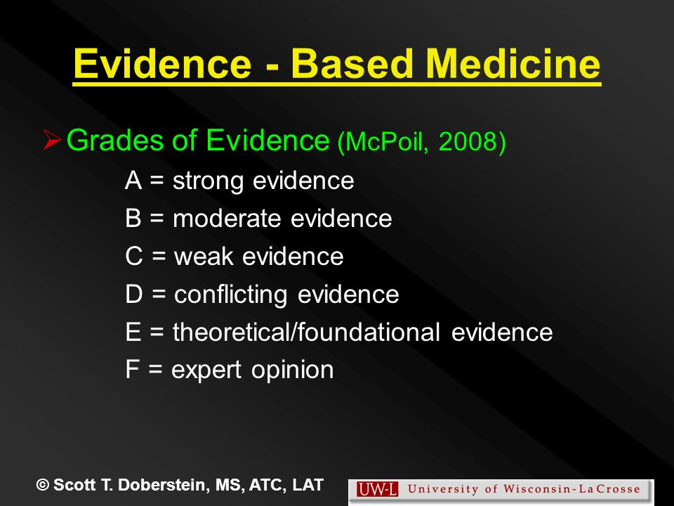 Evidence - Based Medicine   Grades of Evidence (McPoil, 2008) A = strong evidence B = moderate evidence C = weak evidence D = conflicting evidence E = theoretical/foundational evidence F = expert opinion © Scott T.