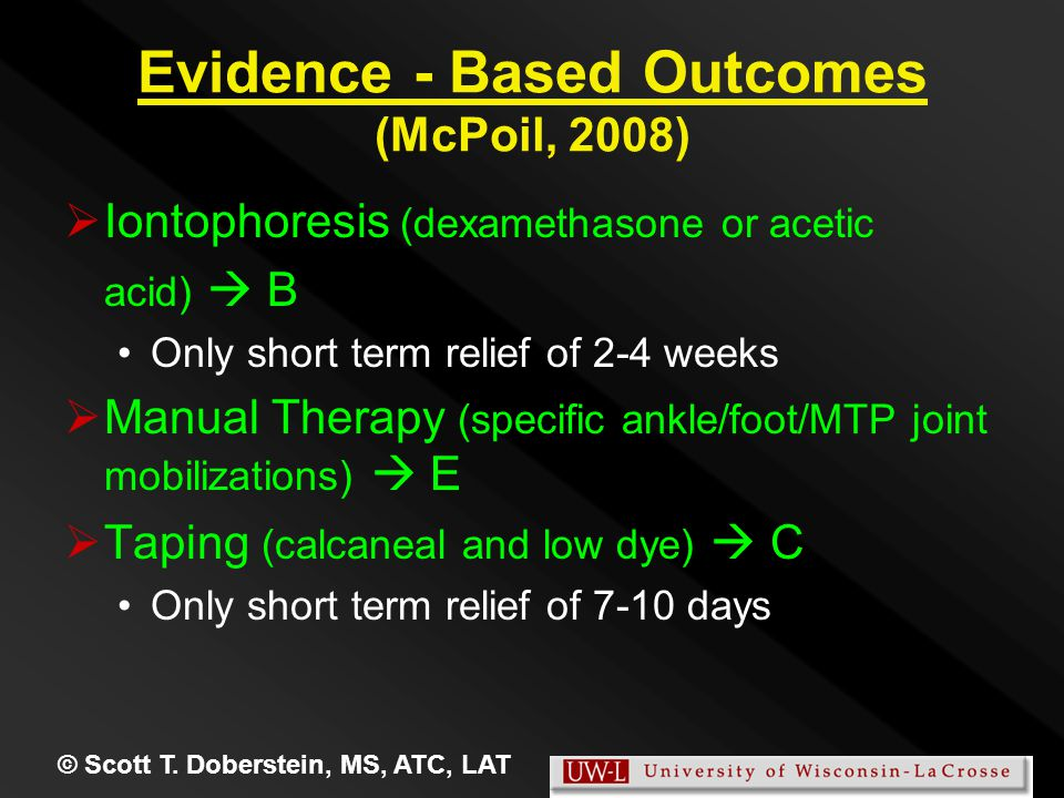 Evidence - Based Outcomes (McPoil, 2008)   Iontophoresis (dexamethasone or acetic acid)  B Only short term relief of 2-4 weeks   Manual Therapy (specific ankle/foot/MTP joint mobilizations)  E   Taping (calcaneal and low dye)  C Only short term relief of 7-10 days © Scott T.