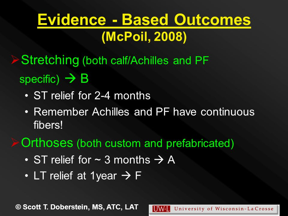 Evidence - Based Outcomes (McPoil, 2008)   Stretching (both calf/Achilles and PF specific)  B ST relief for 2-4 months Remember Achilles and PF have continuous fibers.