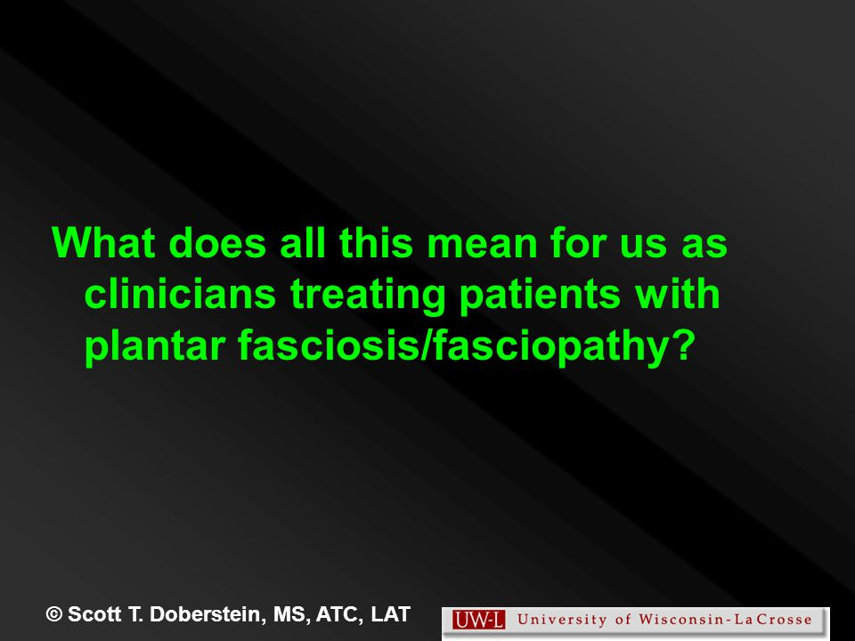 What does all this mean for us as clinicians treating patients with plantar fasciosis/fasciopathy? © Scott T. Doberstein, MS, ATC, LAT