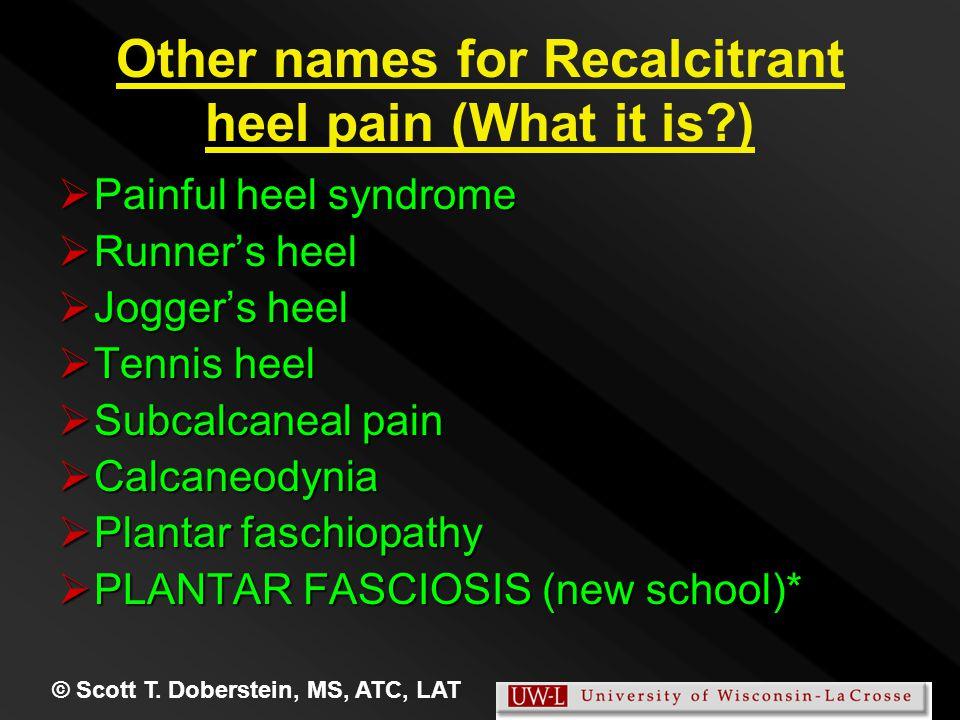 © Scott T. Doberstein, MS, ATC, LAT Other names for Recalcitrant heel pain (What it is?)  Painful heel syndrome  Runner's heel  Jogger's heel  Ten