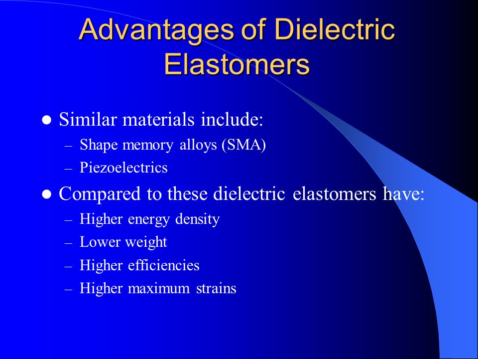 Advantages of Dielectric Elastomers Similar materials include: – Shape memory alloys (SMA) – Piezoelectrics Compared to these dielectric elastomers ha