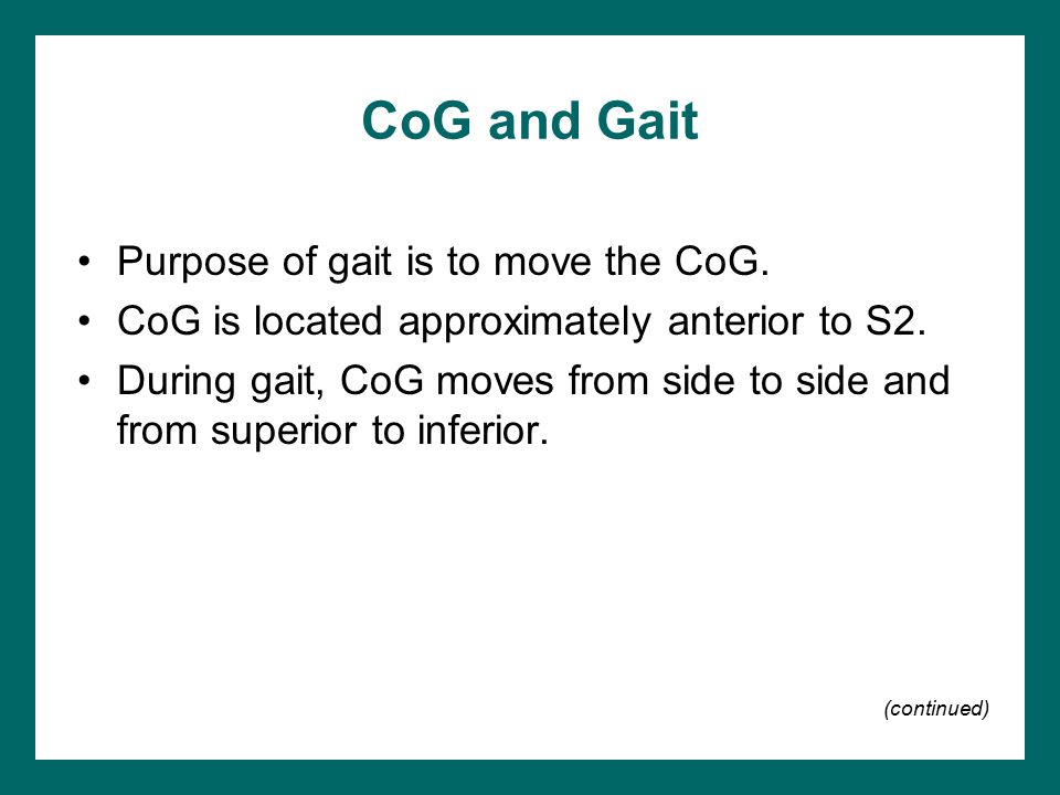 CoG and Gait Purpose of gait is to move the CoG. CoG is located approximately anterior to S2. During gait, CoG moves from side to side and from superi