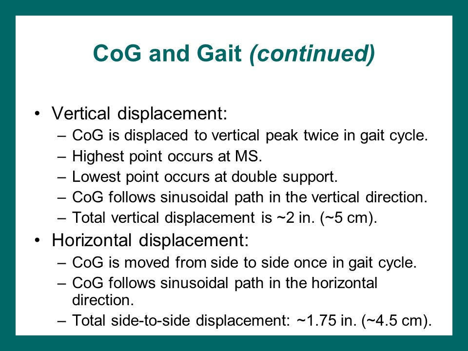 CoG and Gait (continued) Vertical displacement: –CoG is displaced to vertical peak twice in gait cycle. –Highest point occurs at MS. –Lowest point occ
