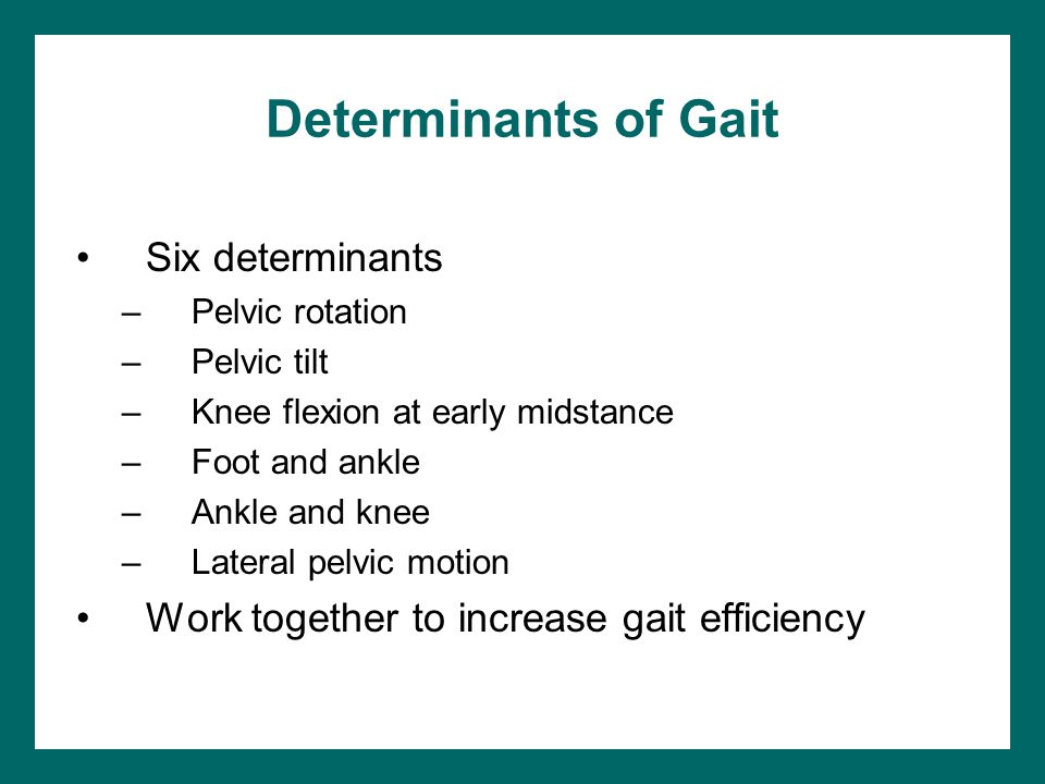 Determinants of Gait Six determinants –Pelvic rotation –Pelvic tilt –Knee flexion at early midstance –Foot and ankle –Ankle and knee –Lateral pelvic m