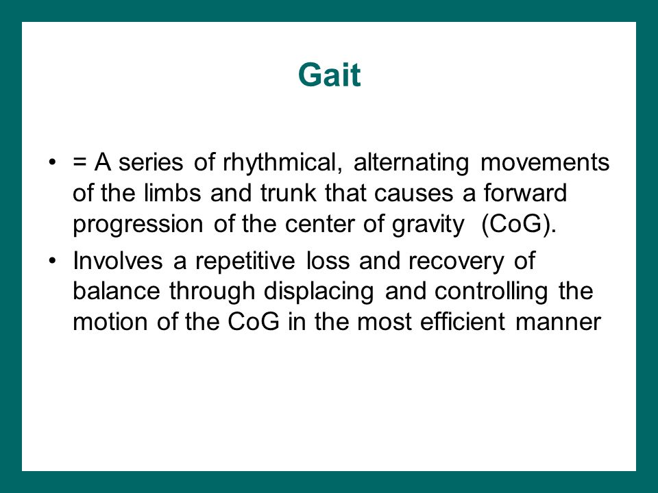 Gait = A series of rhythmical, alternating movements of the limbs and trunk that causes a forward progression of the center of gravity (CoG). Involves