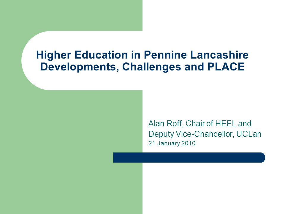 Higher Education in Pennine Lancashire Developments, Challenges and PLACE Alan Roff, Chair of HEEL and Deputy Vice-Chancellor, UCLan 21 January 2010