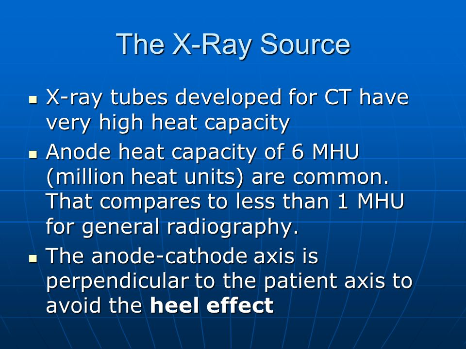 The X-Ray Source X-ray tubes developed for CT have very high heat capacity X-ray tubes developed for CT have very high heat capacity Anode heat capaci