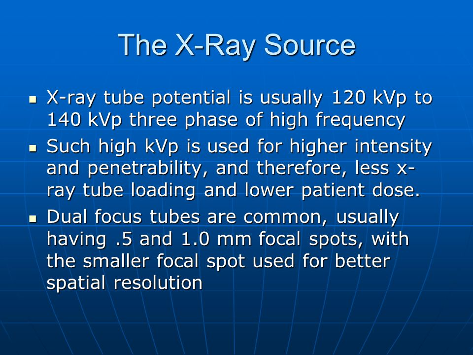 The X-Ray Source X-ray tube potential is usually 120 kVp to 140 kVp three phase of high frequency X-ray tube potential is usually 120 kVp to 140 kVp t