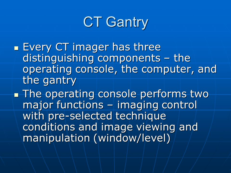 CT Gantry There may be several operating consoles, each dedicated to a separate function, such as CT control or post-processing and image analysis (3D, diffusion/perfusion analysis, cardiac scoring, measurements, region of interest) There may be several operating consoles, each dedicated to a separate function, such as CT control or post-processing and image analysis (3D, diffusion/perfusion analysis, cardiac scoring, measurements, region of interest) The CT computer has no physically distinguishing features (it typically looks like any other computer) The CT computer has no physically distinguishing features (it typically looks like any other computer)